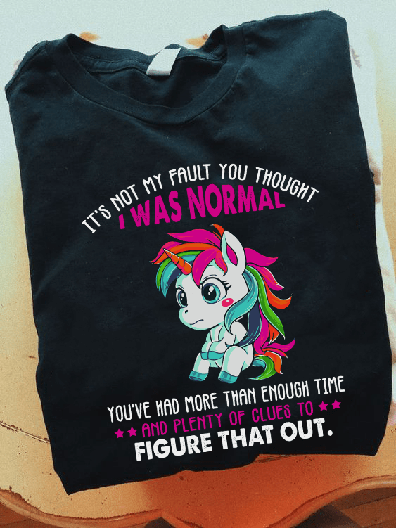 Unicorn Shirt It's Not My Fault You Thought I Was Normal