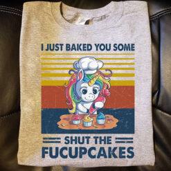 Unicorn Shirt I Just Baked You Some Shut The Fucupcakes Vintage