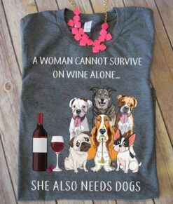 Women Shirt Cannot Survive On Wine Alone She Needs Dogs