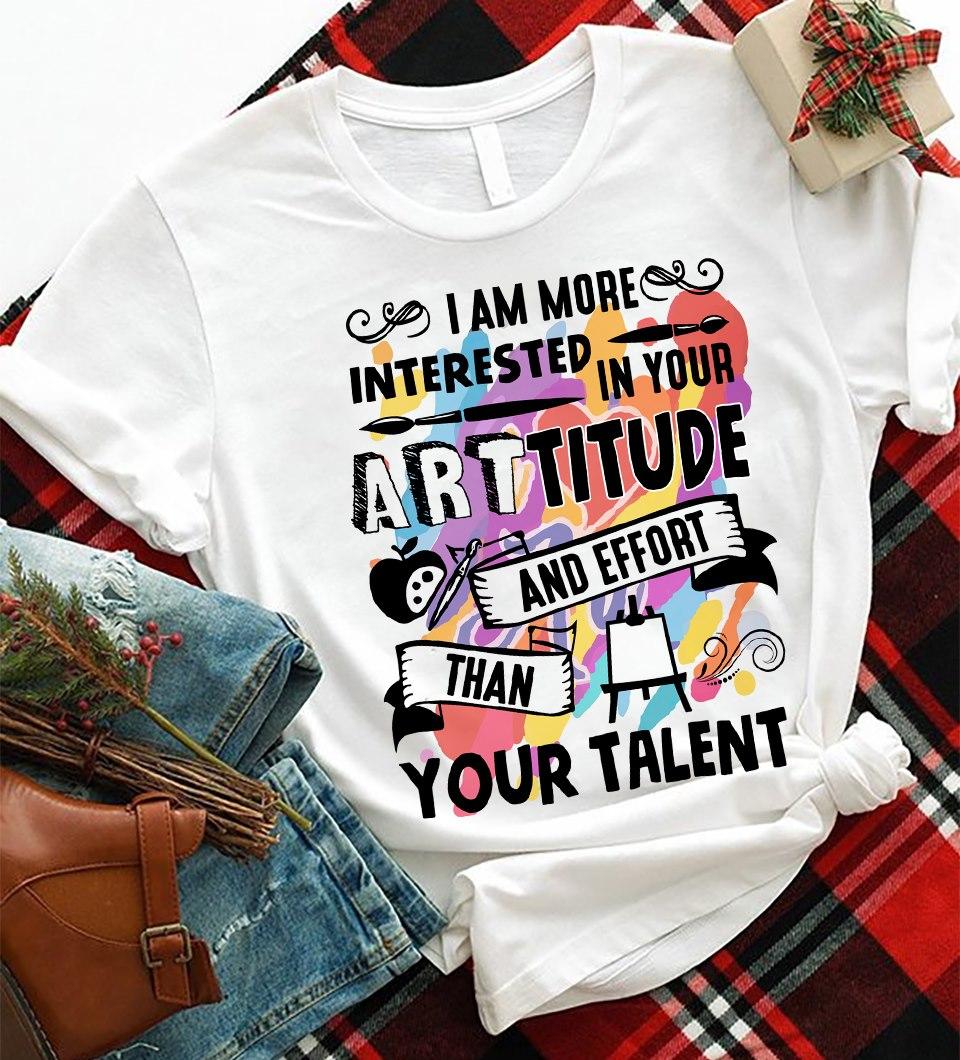 Art Teacher Shirt I Am More Interested In Your Artitude