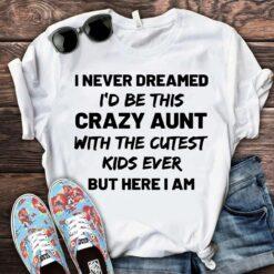 Crazy Aunt Shirt I Never Dreamed I'd Be This Crazy Aunt