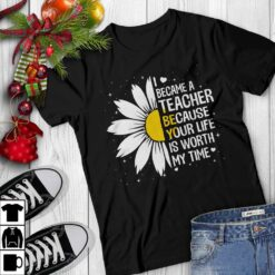 Daisy Teacher Shirt Because Your Life Is Worth My Time