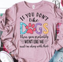 Dog Shirt If You Don't Like Dogs You Won't Like Me