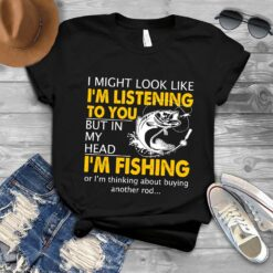 Fishing Shirt Look Like I'm Listen To You But I'm Fishing