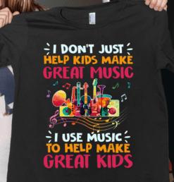 Funny Music Teacher Shirt Use Music To Help Make Great Kids
