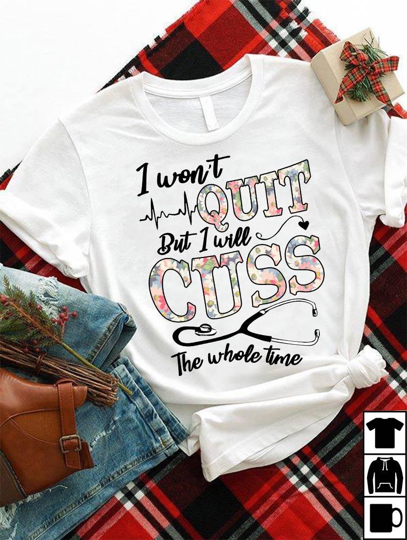 Funny Nurse Shirt I Won't Quit But I Will Cuss Stethoscope