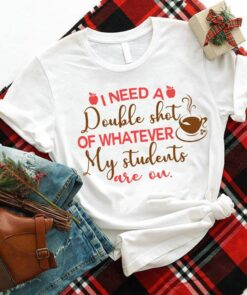 Funny Teacher Shirt I Need Double Shot Of My Students Are On