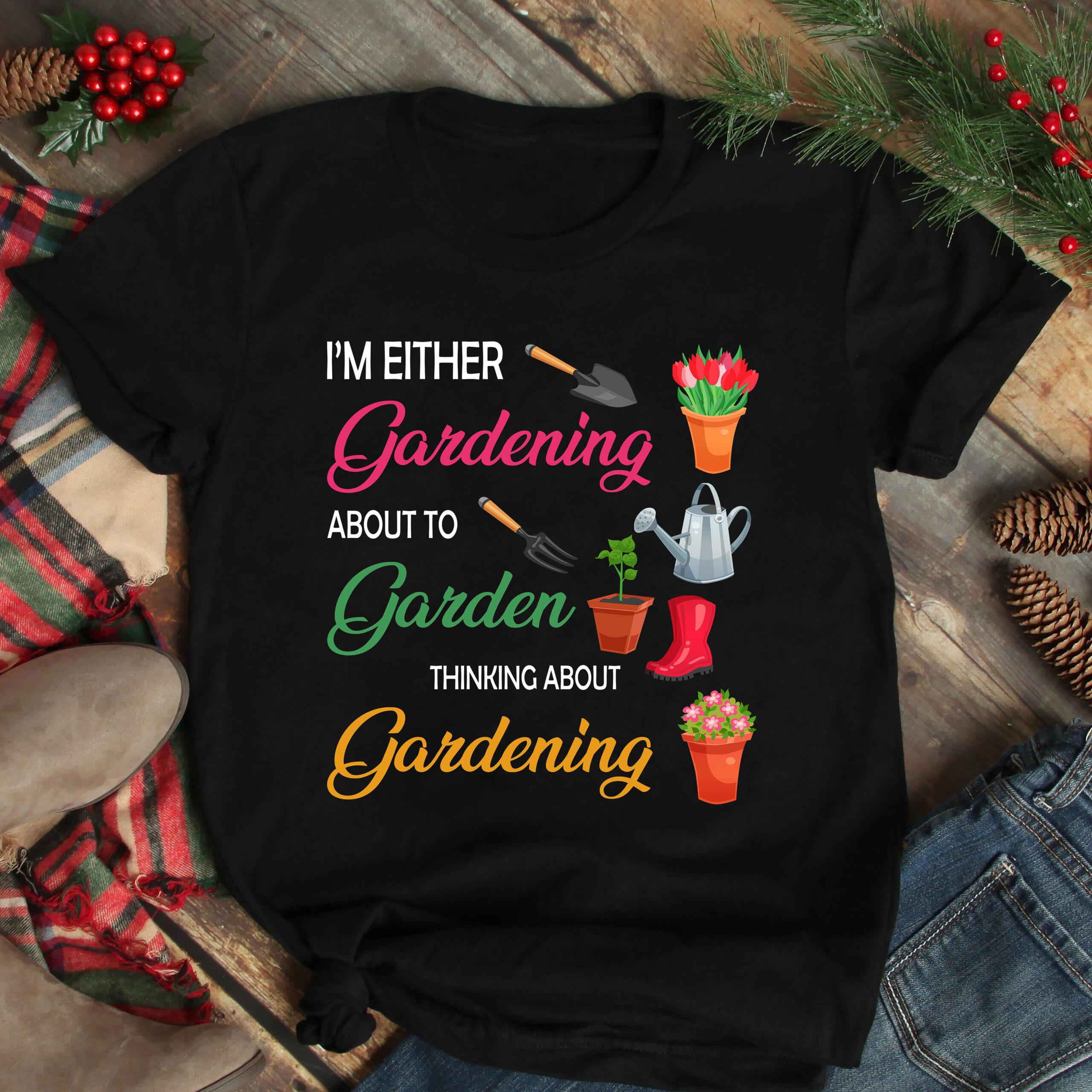 Garden Shirt I'm Either Gardening About To Garden