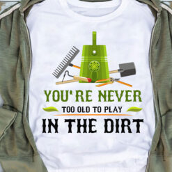 Garden Shirt Never Too Old To Play In The Dirt