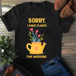 Garden Shirt Sorry I Have Plants This Weekend