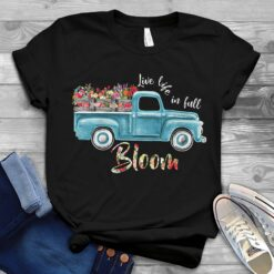 Garden Shirt Truck Flower Live Life In Full Bloom