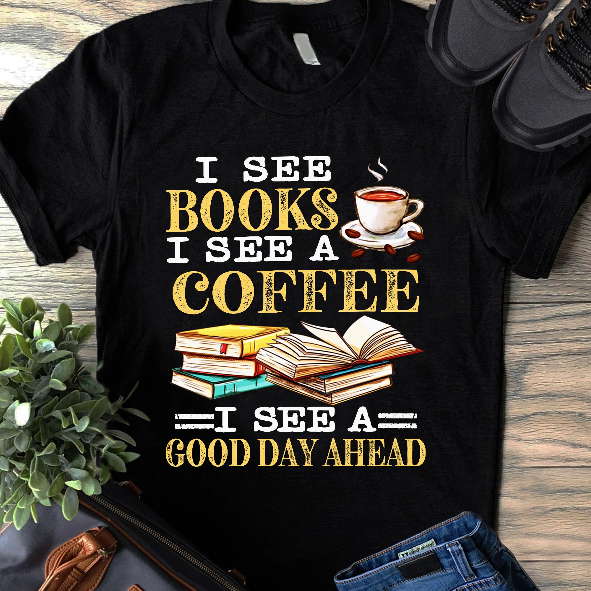 I See Book I See A Coffee Shirt See A Good Day Ahead