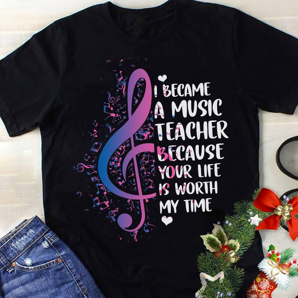 Music Teacher Shirt Because Your Life Is Worth My Time