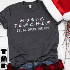 Music Teacher Shirt I'll Be There For You