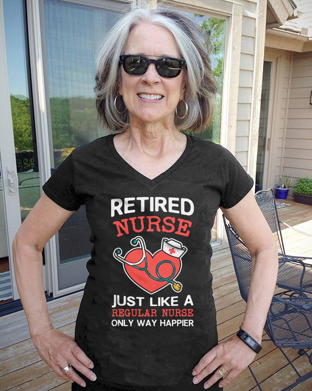 Retired Nurse Shirt Like A Regular Nurse Only Way Happier