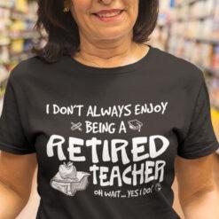 Retired Teacher Shirt I Don't Enjoy Being Retired Teacher