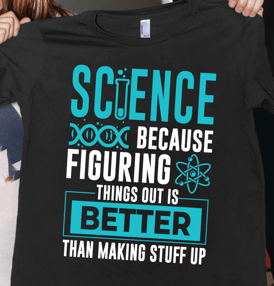Science Teacher Shirt Because Figuring Things Out Is Better