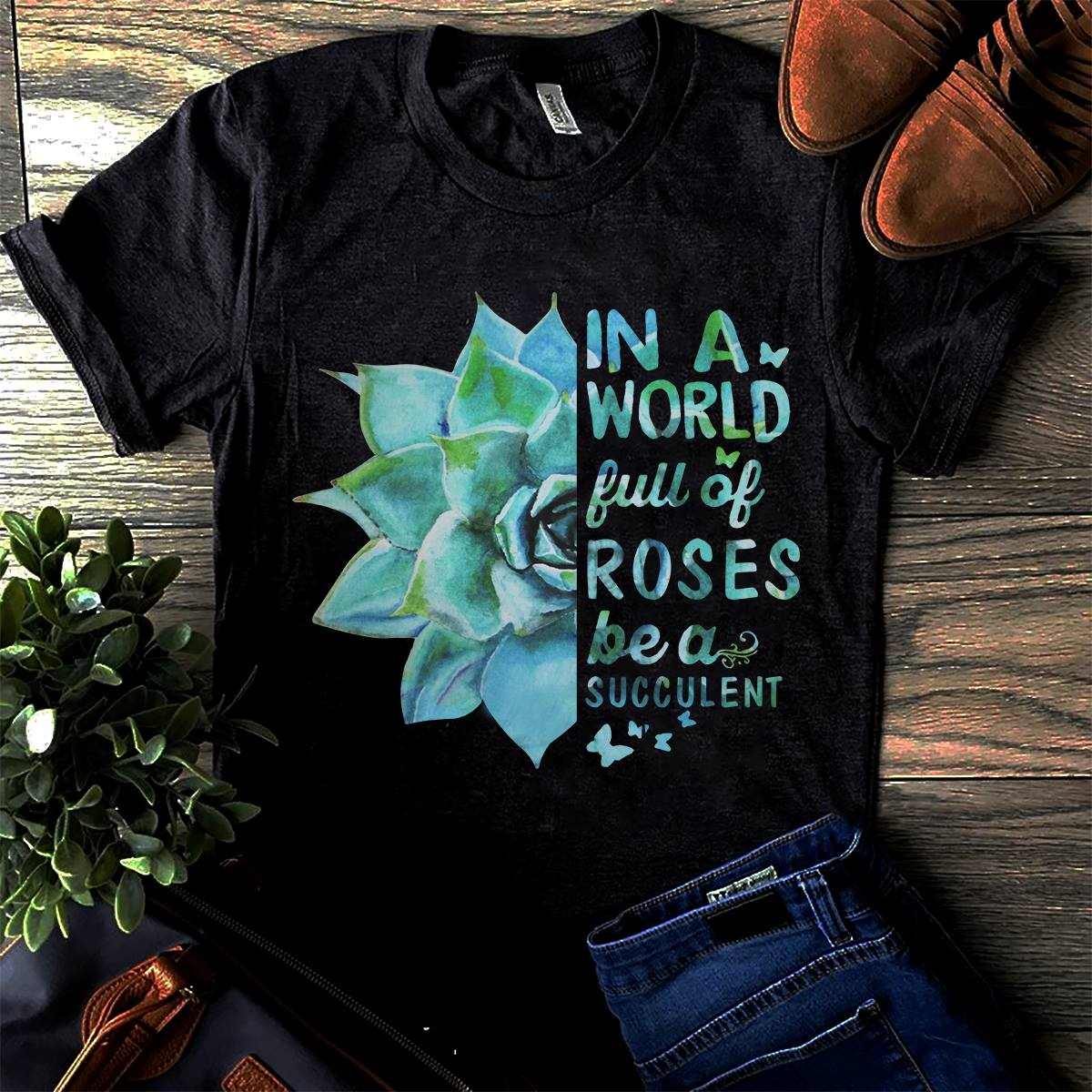 Succulent Shirt In The World Of Roses Be A Succulent