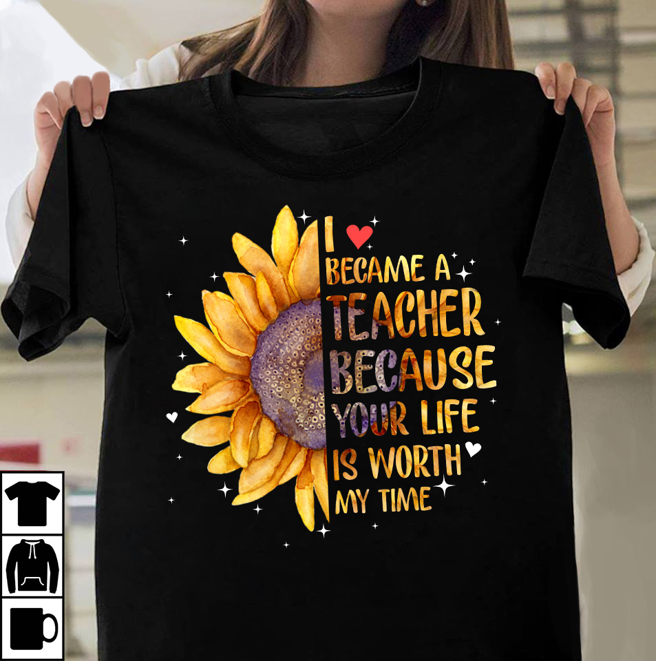Teacher Shirt Because Your Life Is Worth My Time Sunflower