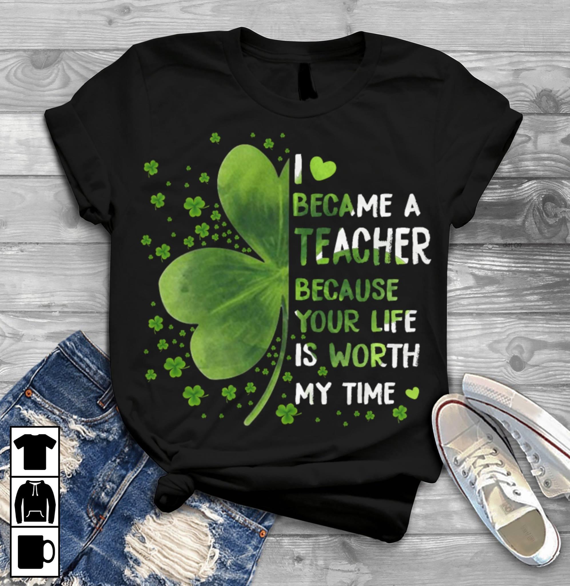 Teacher St Patrick Day Shirt Became A Teacher Worth My Time