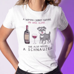 A Woman Cannot Survive On Wine Alone Needs A Schnauzer Shirt
