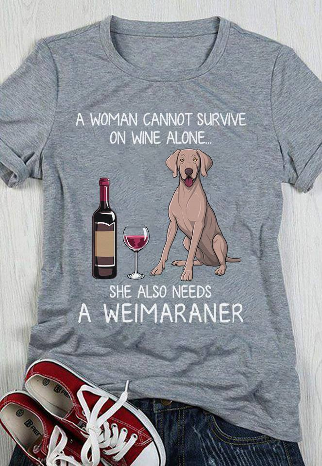 A Woman Cannot Survive On Wine Alone Needs A Weimaraner Shirt