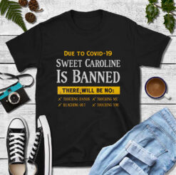 Due To Covid 19 Sweet Caroline Is Banned Shirt