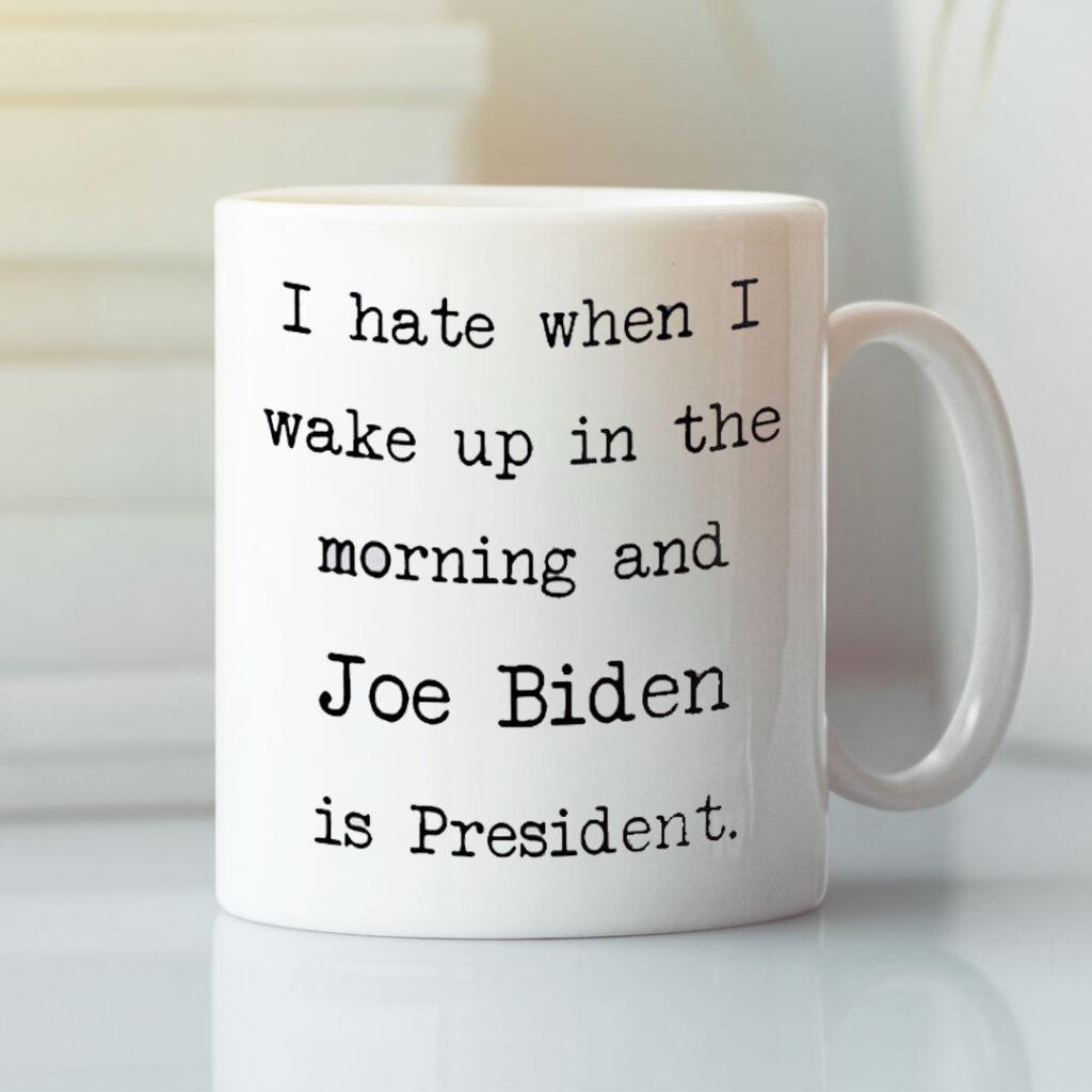 I Hate When I Wake Up In The Morning Joe Biden Is Present Mug