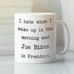I Hate When I Wake Up In The Morning Joe Biden Is Present Mug
