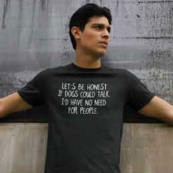 If Dogs Could Talk I'd Have No Need For People Shirt