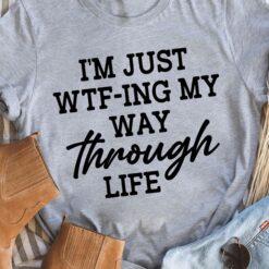 I'm Just WTF-Ing My Way Through Life Shirt