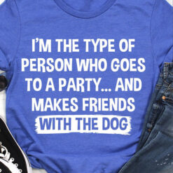 I'm The Type Of Person Goes Party Make Friends With Dog Shirt