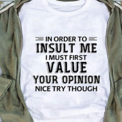 In Order To Insult Me I Must First Value Your Opinion Shirt