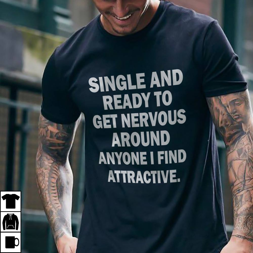 Single And Ready To Get Nervous Around Anyone Shirt
