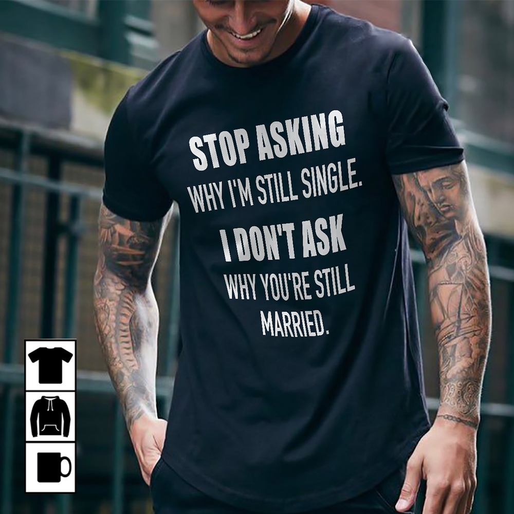 Stop Asking Why I'm Still Single Shirt