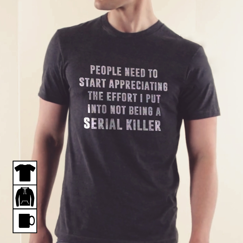 The Effort I Put Into Not Being A Serial Killer Shirt
