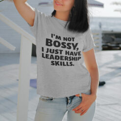 I'm Not Bossy I Just Have Leadership Skills Shirt