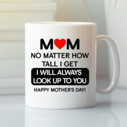 Mom No Matter How Tall I Get I Will Always Look Up To You Mug