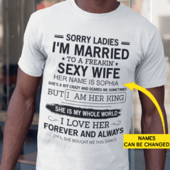 Sorry Ladies I'm Married To A Freakin Sexy Wife Personalized Shirt
