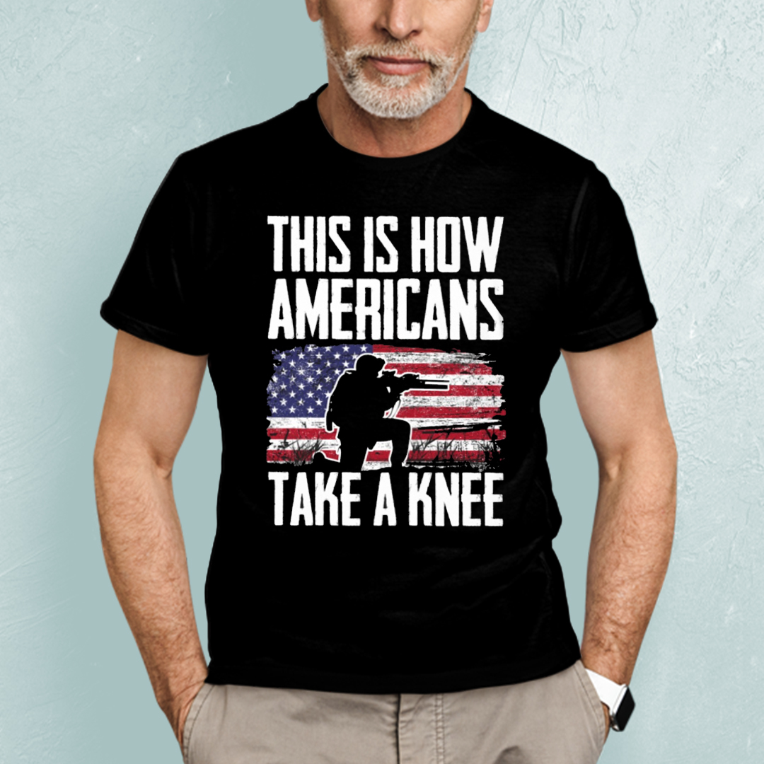 This Is How Americans Take A Knee Cool Military Shirts