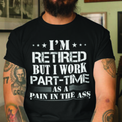 I'm Retired But I Work Part Time As A Pain In The Ass Shirt