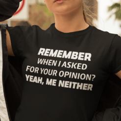 Remember When I Ask For Your Opinion Yeah Me Neither Shirt