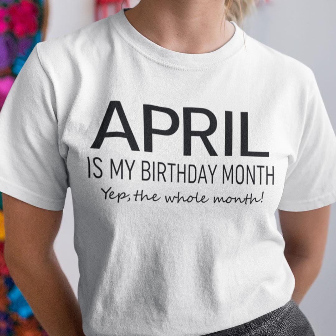 April Birthday T Shirt April Is My Birthday Month