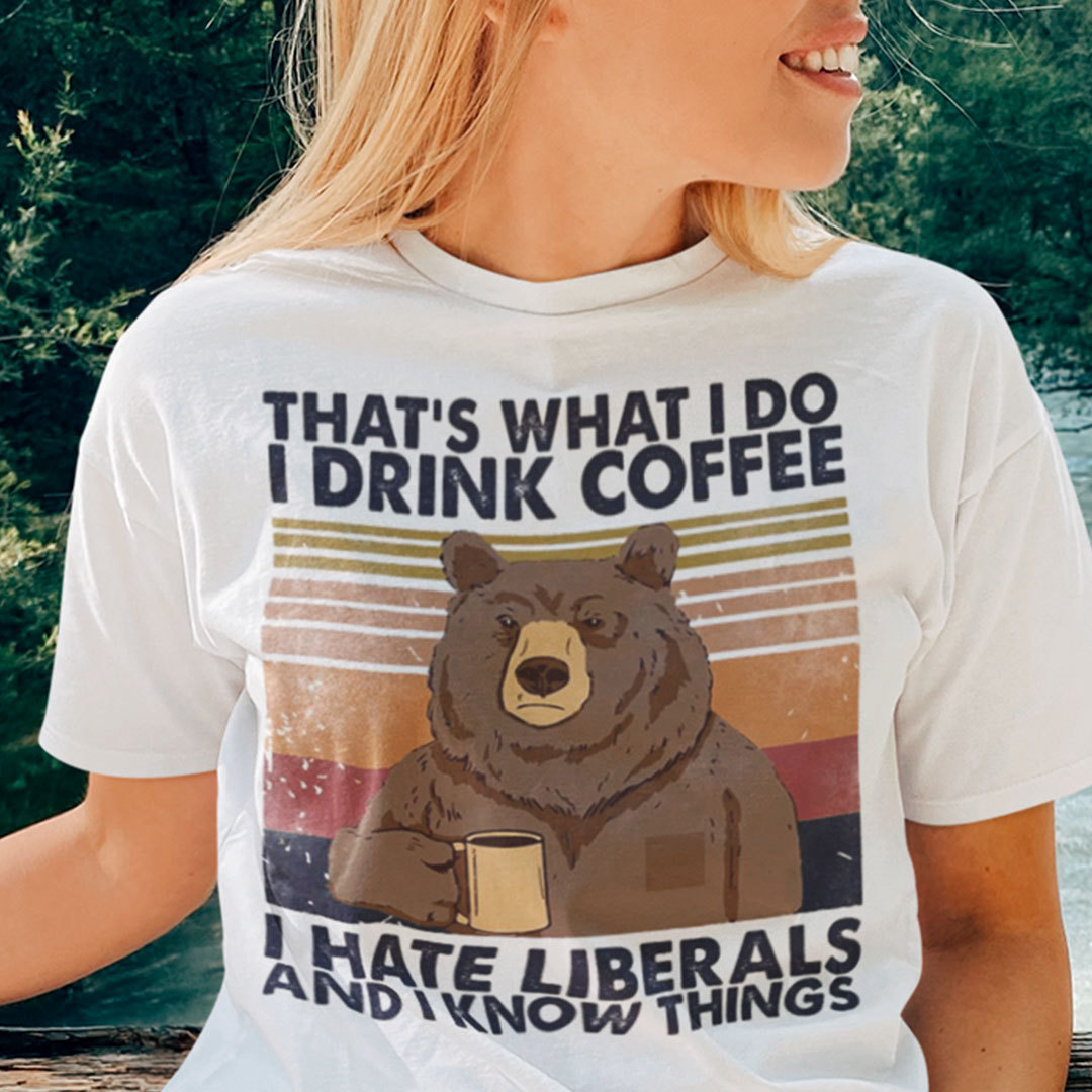 Bear I Drink Coffee I Hate Liberals And I Know Things Shirt