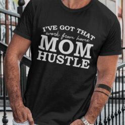 I've Got That Work From Home Mom Hustle Shirt