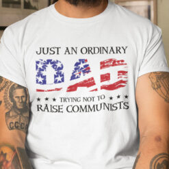 Just An Ordinary Dad Trying Not To Raise Communists Shirt