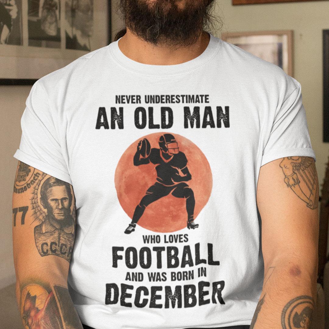 Old Man Football Shirt Loves Football And Born In December