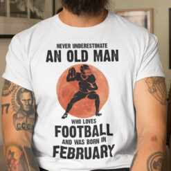 Old Man Football Shirt Loves Football And Born In February