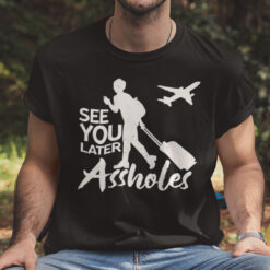 See You Later Assholes T shirt