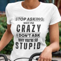 Stop Asking Why I'm Crazy I Don't Ask Why You're So Stupid Shirt
